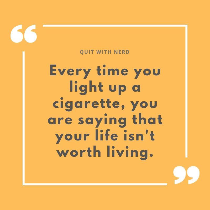 Every time you light up a cigarette, you are saying that your life isn't worth living. - 101 reasons to quit smoking