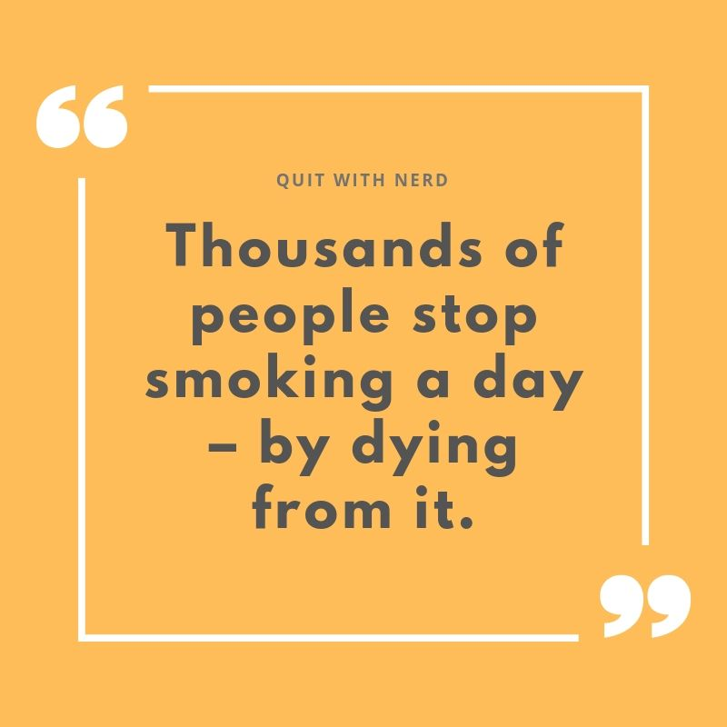 Thousands of people stop smoking a day – by dying from it.