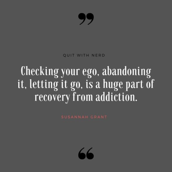 Checking your ego, abandoning it, letting it go, is a huge part of recovery from addiction.