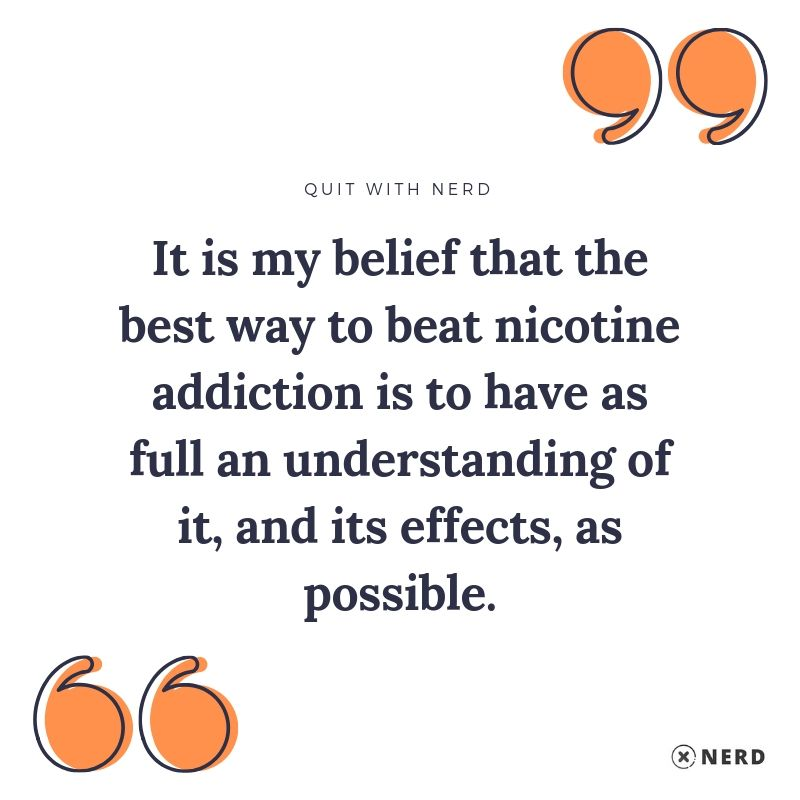 It is my belief that the best way to beat nicotine addiction (or any drug addiction) is to have as full an understanding of it, and its effects, as possible.