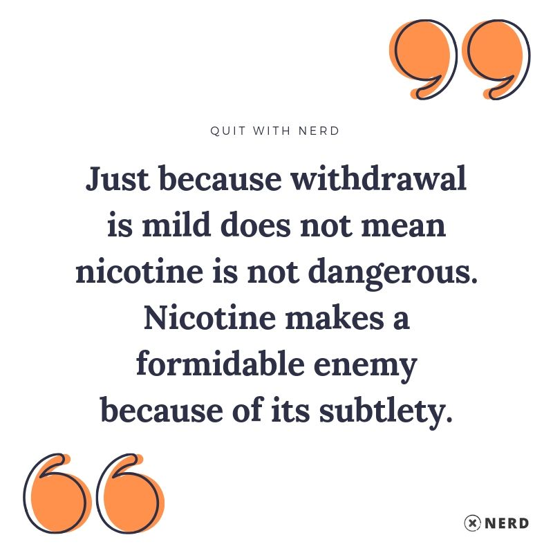 Just because withdrawal is mild does not mean nicotine is not dangerous. Nicotine makes a formidable enemy because of its subtlety.