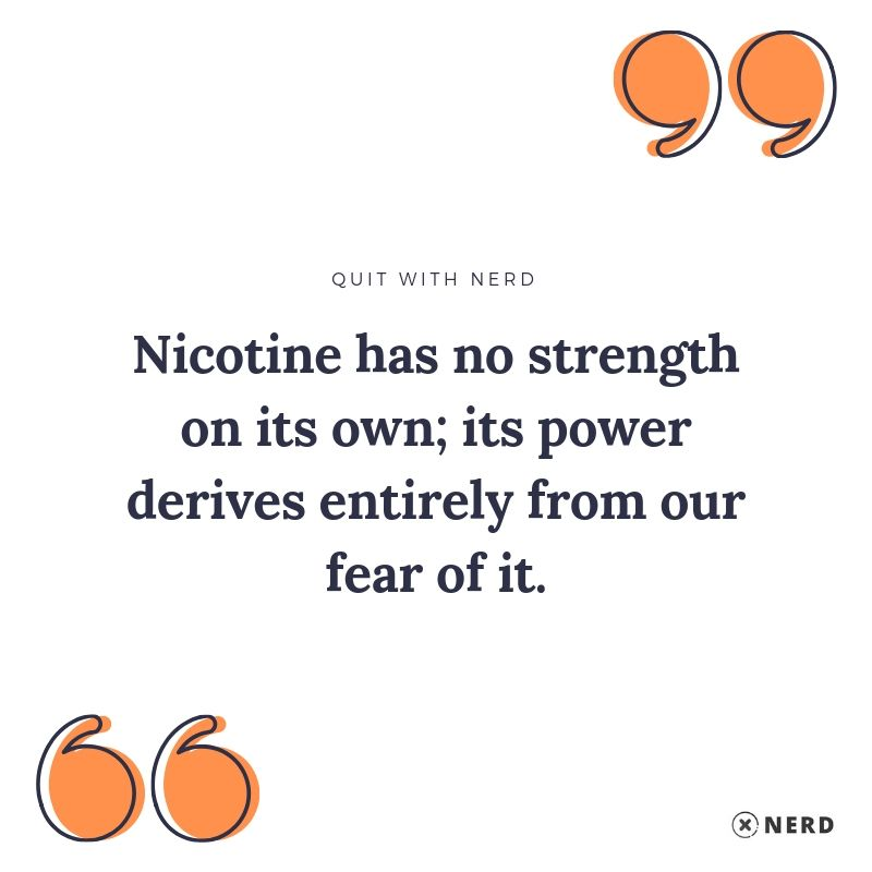 Nicotine has no strength on its own; its power derives entirely from our fear of it.