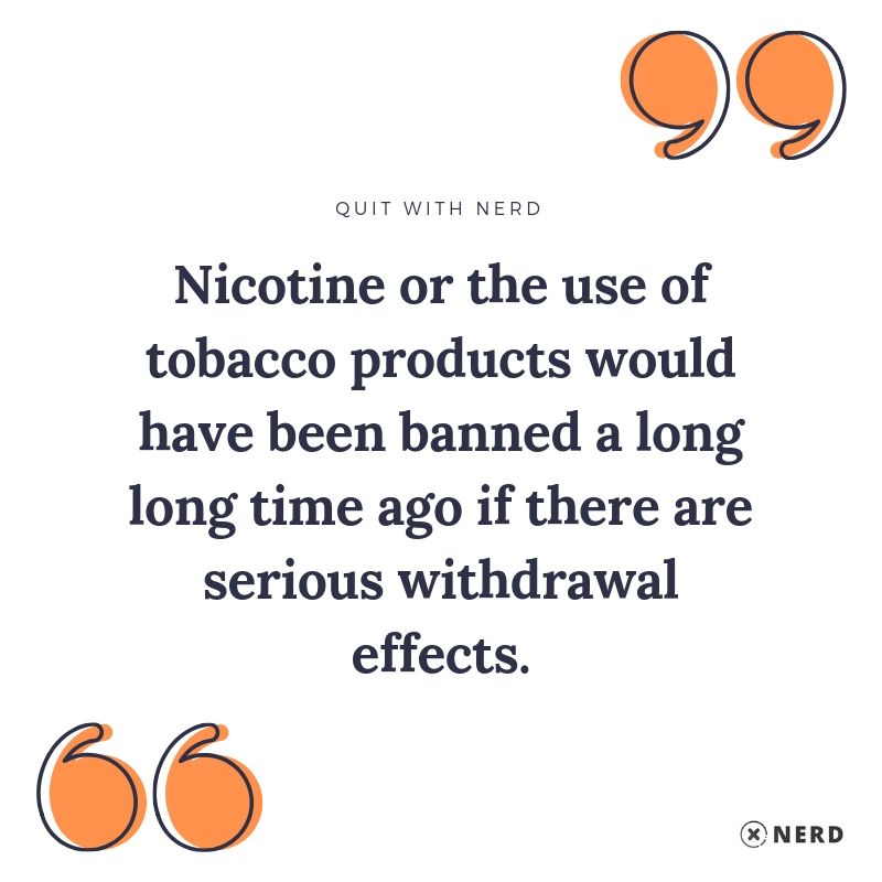 Nicotine or the use of tobacco products would have been banned a long long time ago if there are serious withdrawal effects.