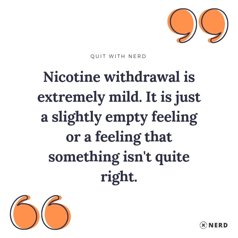 Nicotine withdrawal is extremely mild. It is just a slightly empty feeling or a feeling that something isn't quite right.
