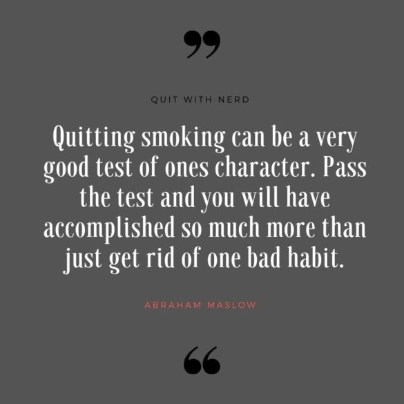 Quitting smoking can be a very good test of ones character. Pass the test and you will have accomplished so much more than just get rid of one bad habit.