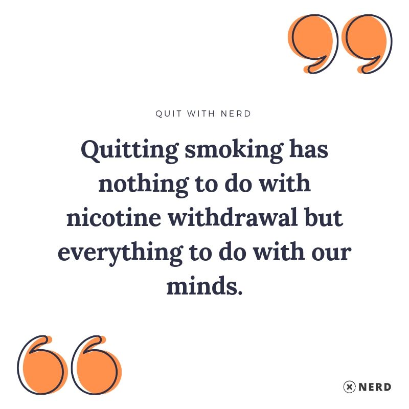 Quitting smoking has nothing to do with nicotine withdrawal but everything to do with our minds.