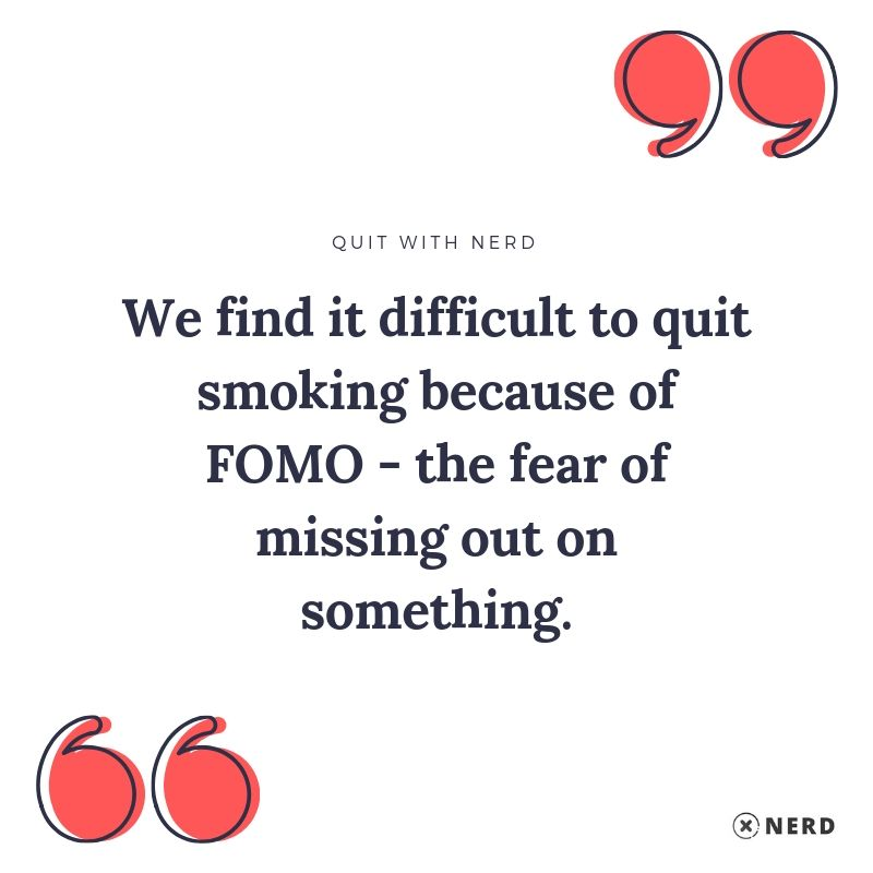 We find it difficult to quit smoking because of FOMO, the fear of missing out on something.