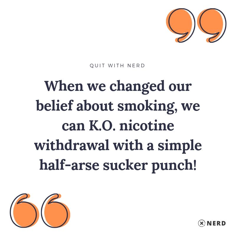 When we changed our belief about smoking, we can K.O nicotine withdrawal with a simple half-arse sucker punch!