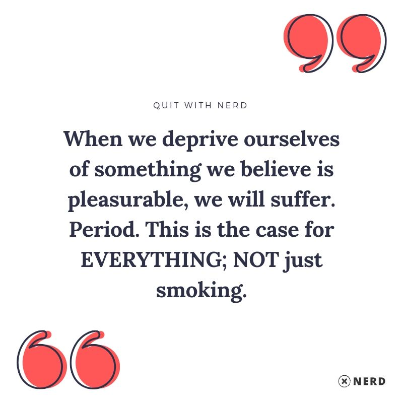 When we deprive ourselves of something we believe is pleasurable, we will suffer. Period. This is the case for EVERYTHING; NOT just smoking.